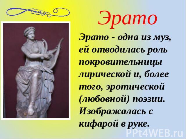Эрато Эрато - одна из муз, ей отводилась роль покровительницы лирической и, более того, эротической (любовной) поэзии. Изображалась с кифарой в руке.