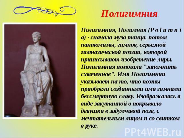 Полигимния, Полимния (P o l u m n i a) · сначала муза танца, потом пантомимы, гимнов, серьезной гимназической поэзии, которой приписывают изобретение лиры. Полигимния помогала