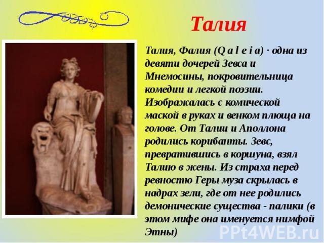 Талия, Фалия (Q a l e i a) · одна из девяти дочерей Зевса и Мнемосины, покровительница комедии и легкой поэзии. Изображалась с комической маской в руках и венком плюща на голове. От Талии и Аполлона родились корибанты. Зевс, превратившись в коршуна,…