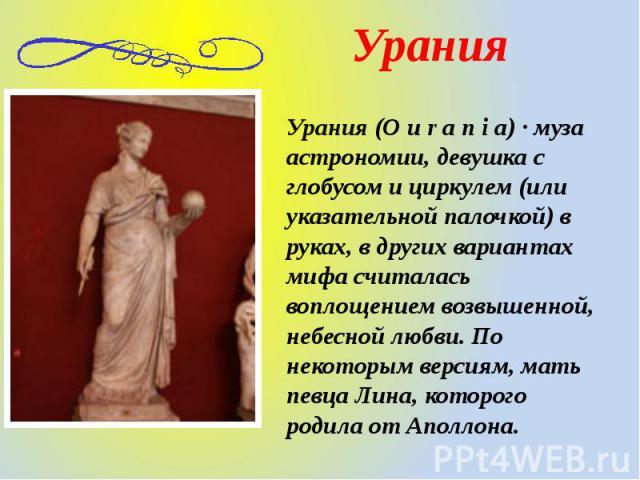Урания (O u r a n i a) · муза астрономии, девушка с глобусом и циркулем (или указательной палочкой) в руках, в других вариантах мифа считалась воплощением возвышенной, небесной любви. По некоторым версиям, мать певца Лина, которого родила от Аполлона.