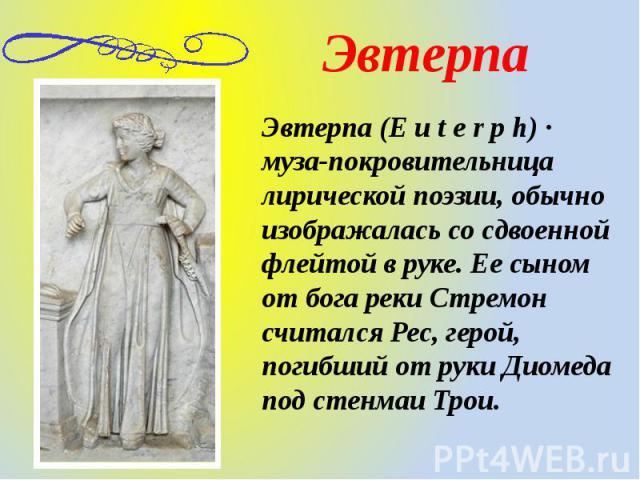 Эвтерпа (E u t e r p h) · муза-покровительница лирической поэзии, обычно изображалась со сдвоенной флейтой в руке. Ее сыном от бога реки Стремон считался Рес, герой, погибший от руки Диомеда под стенмаи Трои.