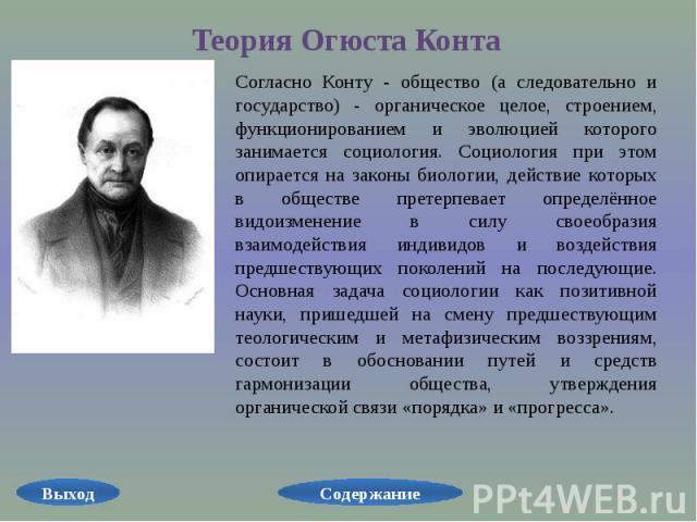 Теория Огюста КонтаСогласно Конту - общество (а следовательно и государство) - органическое целое, строением, функционированием и эволюцией которого занимается социология. Социология при этом опирается на законы биологии, действие которых в обществе…