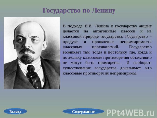 Государство по Ленину В подходе В.И. Ленина к государству акцент делается на антагонизме классов и на классовой природе государства. Государство – продукт и проявление непримиримости классовых противоречий. Государство возникает там, тогда и постоль…