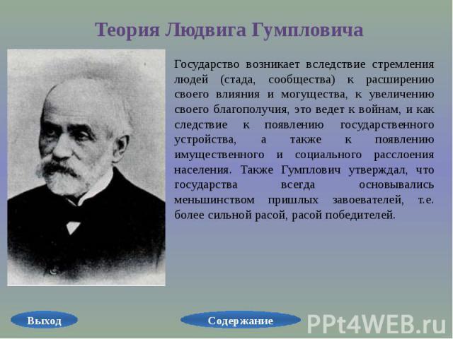 Теория Людвига Гумпловича Государство возникает вследствие стремления людей (стада, сообщества) к расширению своего влияния и могущества, к увеличению своего благополучия, это ведет к войнам, и как следствие к появлению государственного устройства, …