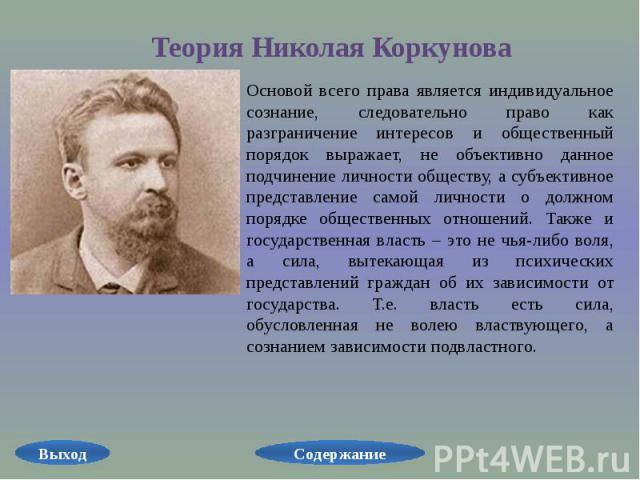 Теория Николая Коркунова Основой всего права является индивидуальное сознание, следовательно право как разграничение интересов и общественный порядок выражает, не объективно данное подчинение личности обществу, а субъективное представление самой лич…