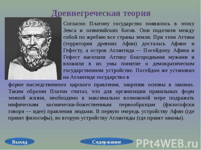Древнегреческая теория Согласно Платону государство появилось в эпоху Зевса и олимпийских богов. Они поделили между собой по жребию все страны земли. При этом Аттика (территория древних Афин) досталась Афине и Гефесту, а остров Атлантида— Посейдону…
