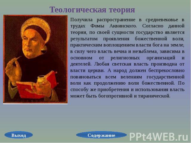 Теологическая теория Получила распространение в средневековье в трудах Фомы Аквинского. Согласно данной теории, по своей сущности государство является результатом проявления божественной воли, практическим воплощением власти бога на земле, в силу че…