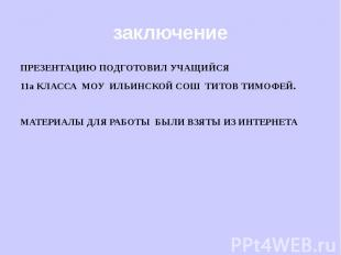 заключение ПРЕЗЕНТАЦИЮ ПОДГОТОВИЛ УЧАЩИЙСЯ 11а КЛАССА МОУ ИЛЬИНСКОЙ СОШ ТИТОВ ТИ