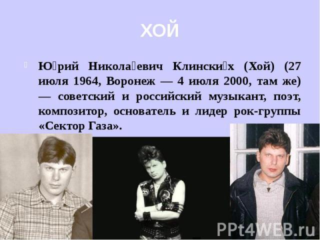 Юрий Николаевич Клинских (Хой) (27 июля 1964, Воронеж — 4 июля 2000, там же) — советский и российский музыкант, поэт, композитор, основатель и лидер рок-группы «Сектор Газа».