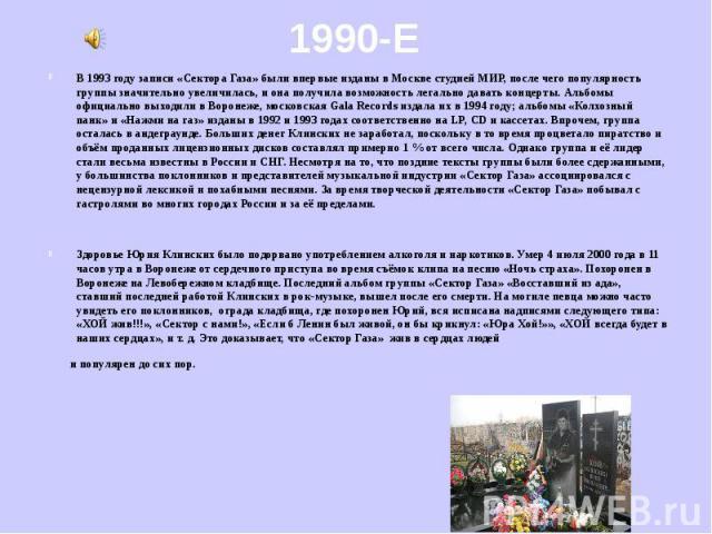В 1993 году записи «Сектора Газа» были впервые изданы в Москве студией МИР, после чего популярность группы значительно увеличилась, и она получила возможность легально давать концерты. Альбомы официально выходили в Воронеже, московская Gala Records …