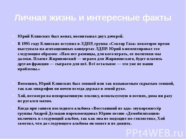 Личная жизнь и интересные факты Юрий Клинских был женат, воспитывал двух дочерей.В 1995 году Клинских вступил в ЛДПР, группа «Сектор Газа» некоторое время выступала на агитационных концертах ЛДПР. Юрий комментировал это следующим образом: «Нам нет р…