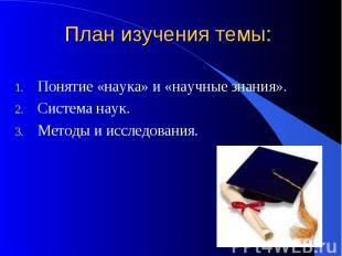План изучения темы:Понятие «наука» и «научные знания».Система наук.Методы и иссл
