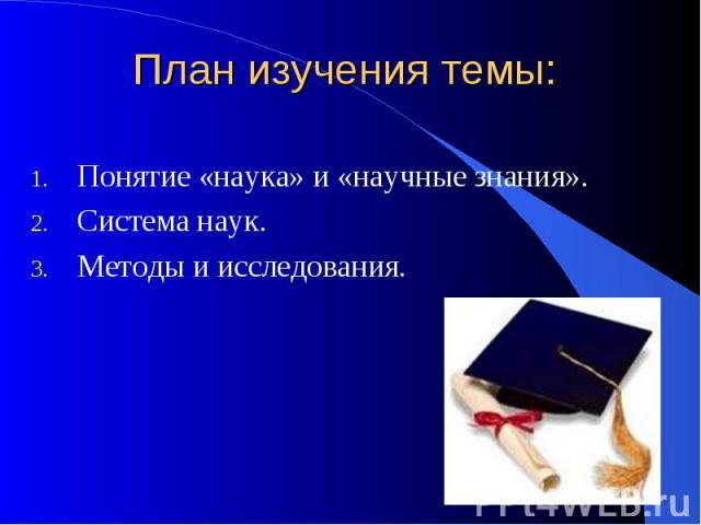 План изучения темы:Понятие «наука» и «научные знания».Система наук.Методы и исследования.
