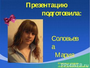 Презентацию подготовила: Соловьева Мария Ильинская средняя общеобразовательная ш