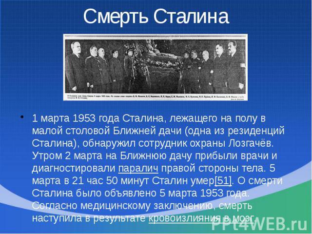 1 марта 1953 года Сталина, лежащего на полу в малой столовой Ближней дачи (одна из резиденций Сталина), обнаружил сотрудник охраны Лозгачёв. Утром 2 марта на Ближнюю дачу прибыли врачи и диагностировали паралич правой стороны тела. 5 марта в 21 час …