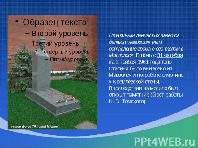 Сталиным ленинских заветов… делают невозможным оставление гроба с его телом в Мавзолее». В ночь с 31 октября на 1 ноября 1961 года тело Сталина было вынесено из Мавзолея и погребено в могиле у Кремлёвской стены. Впоследствии на могиле был открыт пам…