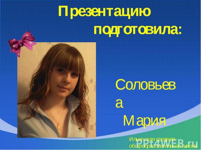 Презентацию подготовила: Соловьева Мария Ильинская средняя общеобразовательная школа