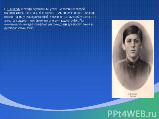 В 1889 году Иосиф Джугашвили, успешно закончив второй подготовительный класс, был принят в училище. В июле 1894 года по окончании училища Иосиф был отмечен как лучший ученик. Его аттестат содержит «пятёрки» по многим предметам[9]. По окончании учили…