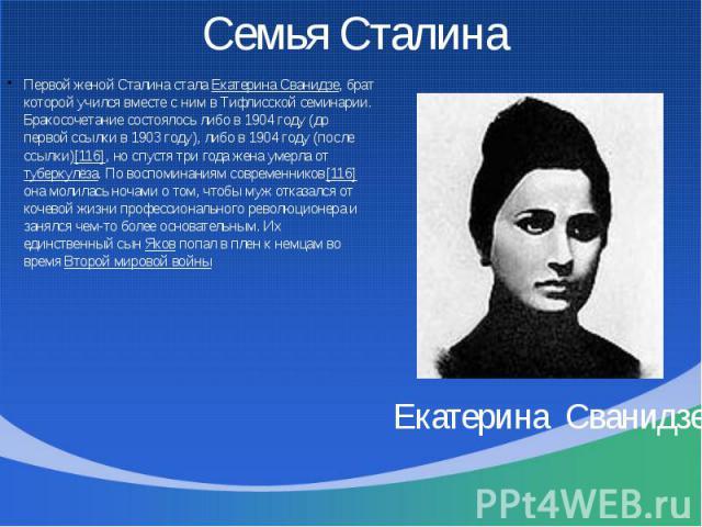 Семья Сталина Первой женой Сталина стала Екатерина Сванидзе, брат которой учился вместе с ним в Тифлисской семинарии. Бракосочетание состоялось либо в 1904 году (до первой ссылки в 1903 году), либо в 1904 году (после ссылки)[116], но спустя три года…