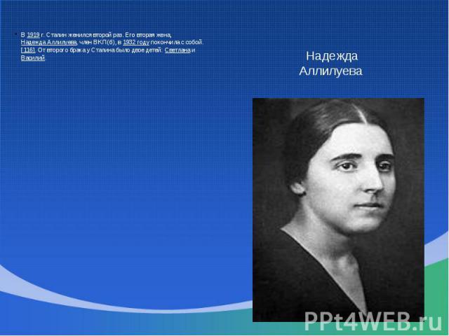 В 1919 г. Сталин женился второй раз. Его вторая жена, Надежда Аллилуева, член ВКП(б), в 1932 году покончила с собой.[116]. От второго брака у Сталина было двое детей: Светлана и Василий. Надежда Аллилуева