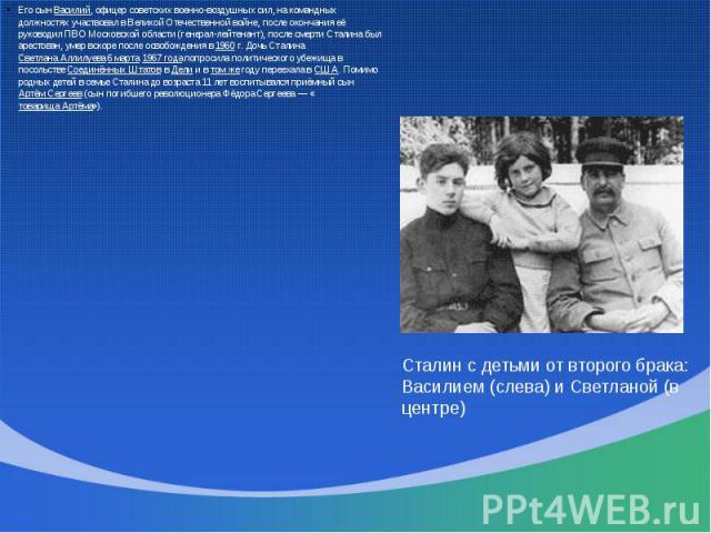 Его сын Василий, офицер советских военно-воздушных сил, на командных должностях участвовал в Великой Отечественной войне, после окончания её руководил ПВО Московской области (генерал-лейтенант), после смерти Сталина был арестован, умер вскоре после …