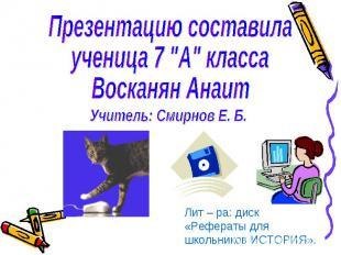 """Презентацию составила ученица 7 """"А"""" класса Восканян Анаит Учитель: Смирнов Е. Б."""