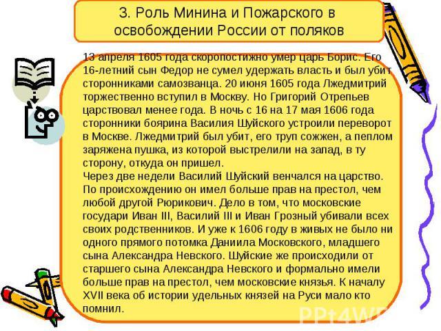 3. Роль Минина и Пожарского в освобождении России от поляков 13 апреля 1605 года скоропостижно умер царь Борис. Его 16-летний сын Федор не сумел удержать власть и был убит сторонниками самозванца. 20 июня 1605 года Лжедмитрий торжественно вступил в …
