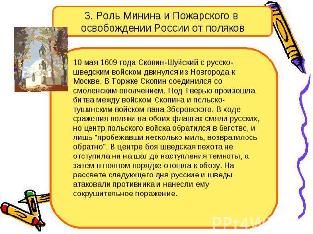 3. Роль Минина и Пожарского в освобождении России от поляков10 мая 1609 года Скопин-Шуйский с русско-шведским войском двинулся из Новгорода к Москве. В Торжке Скопин соединился со смоленским ополчением. Под Тверью произошла битва между войском Скопи…