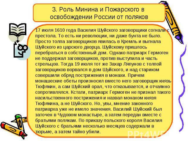 3. Роль Минина и Пожарского в освобождении России от поляков 17 июля 1610 года Василия Шуйского заговорщики согнали с престола. То есть ни революции, ни даже бунта не было. Просто толпа заговорщиков явилась в Кремль и выгнала Шуйского из царского дв…