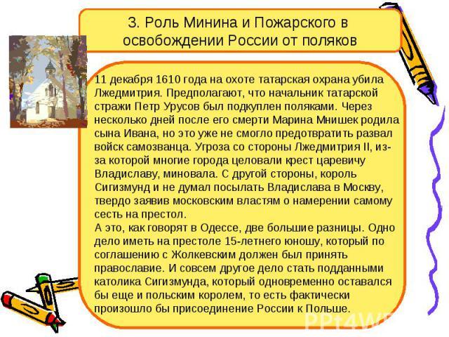 3. Роль Минина и Пожарского в освобождении России от поляков 11 декабря 1610 года на охоте татарская охрана убила Лжедмитрия. Предполагают, что начальник татарской стражи Петр Урусов был подкуплен поляками. Через несколько дней после его смерти Мари…