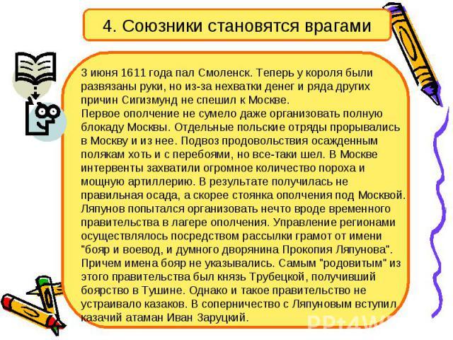 4. Союзники становятся врагами 3 июня 1611 года пал Смоленск. Теперь у короля были развязаны руки, но из-за нехватки денег и ряда других причин Сигизмунд не спешил к Москве. Первое ополчение не сумело даже организовать полную блокаду Москвы. Отдельн…