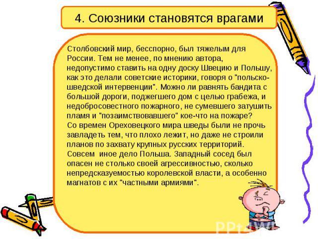 4. Союзники становятся врагами Столбовский мир, бесспорно, был тяжелым для России. Тем не менее, по мнению автора, недопустимо ставить на одну доску Швецию и Польшу, как это делали советские историки, говоря о