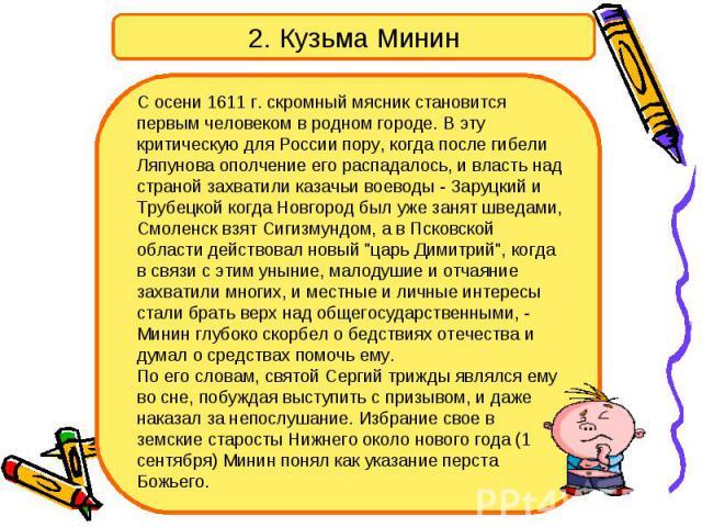 2. Кузьма Минин С осени 1611 г. скромный мясник становится первым человеком в родном городе. В эту критическую для России пору, когда после гибели Ляпунова ополчение его распадалось, и власть над страной захватили казачьи воеводы - Заруцкий и Трубец…