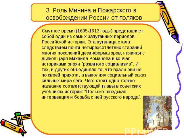 3. Роль Минина и Пожарского в освобождении России от поляков Смутное время (1605-1613 годы) представляет собой один из самых запутанных периодов Российской истории. Эта путаница стала следствием почти четырехсотлетних стараний многих поколений дезин…