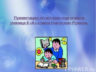 Презентацию по истории подготовила ученица 8 «А» класса Никогосян Рузанна.