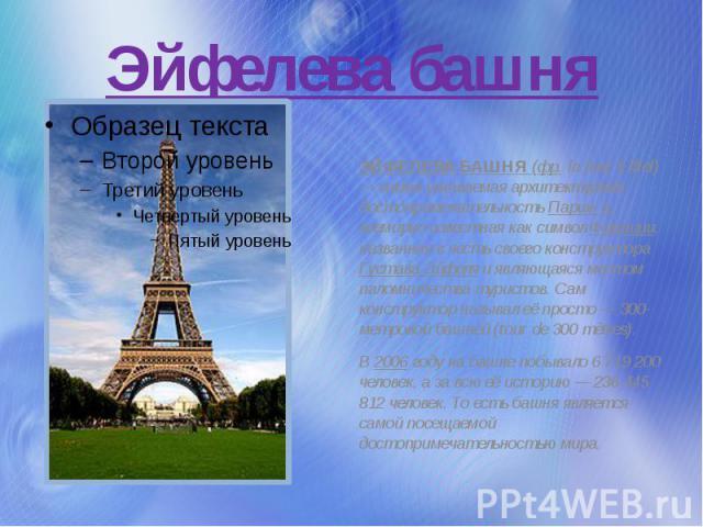 Эйфелева башня ЭЙФЕЛЕВА БАШНЯ (фр.la tour Eiffel) — самая узнаваемая архитектурная достопримечательность Парижа, всемирно известная как символ Франции, названная в честь своего конструктора Густава Эйфеля и являющаяся местом паломничества туристов.…
