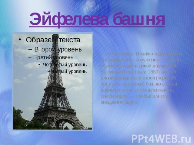 Эйфелева башня Этот символ Парижа задумывался как временное сооружение — башня служила входной аркой парижской Всемирной выставки 1889 года. От планировавшегося сноса (через 20 лет после выставки) башню спасли радиоантенны, установленные на самом ве…