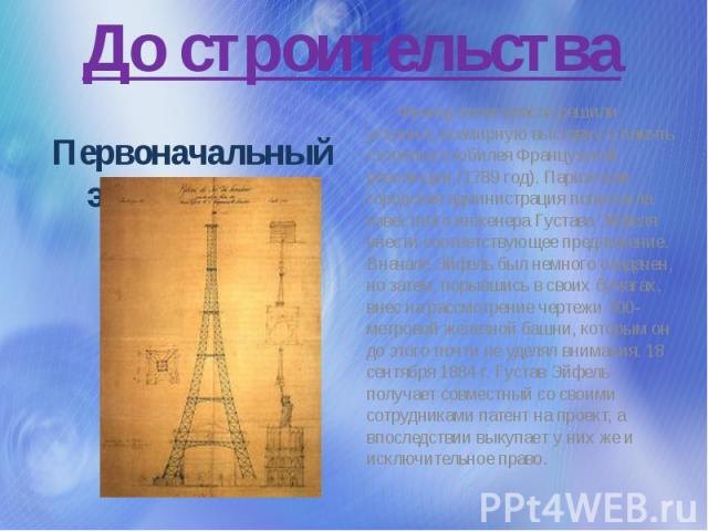 До строительства Первоначальный эскиз башни 1884г Французские власти решили устроить всемирную выставку в память столетнего юбилея Французской революции (1789 год). Парижская городская администрация попросила известного инженера Густава Эйфеля внест…