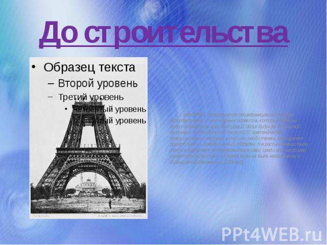 До строительства 1 мая 1886г. открывается общефранцузский конкурс архитектурных и инженерных проектов, которые должны будут определить архитектурный облик будущей Всемирной выставки. В конкурсе участвуют 107 претендентов, большинство из которых в т…