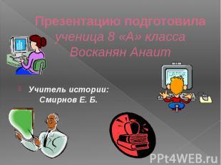 Презентацию подготовила ученица 8 «А» класса Восканян Анаит Учитель истории: Сми