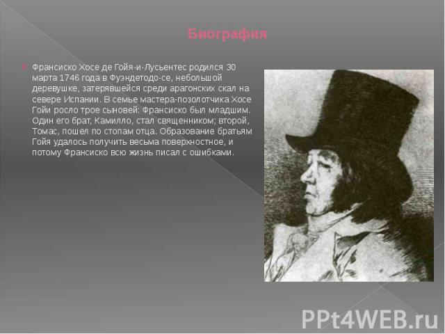 Биография Франсиско Хосе де Гойя-и-Лусьентес родился 30 марта 1746 года в Фуэндетодо-се, небольшой деревушке, затерявшейся среди арагонских скал на севере Испании. В семье мастера-позолотчика Хосе Гойи росло трое сыновей: Франсиско был младшим. Один…