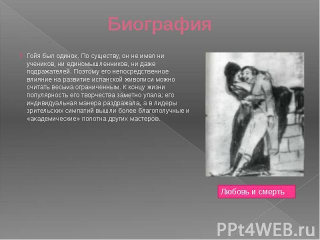 Биография Гойя был одинок. По существу, он не имел ни учеников, ни единомышленников, ни даже подражателей. Поэтому его непосредственное влияние на развитие испанской живописи можно считать весьма ограниченным. К концу жизни популярность его творчест…
