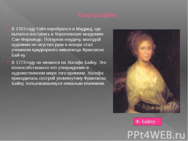 Биография В 1763 году Гойя перебрался в Мадрид, где пытался поступить в Королевскую академию Сан-Фернандо. Потерпев неудачу, молодой художник не опустил руки и вскоре стал учеником придворного живописца Франсиско Бай-еу. В 1773 году он женился на Хо…