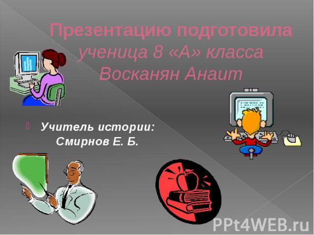 Презентацию подготовила ученица 8 «А» класса Восканян Анаит Учитель истории: Смирнов Е. Б.
