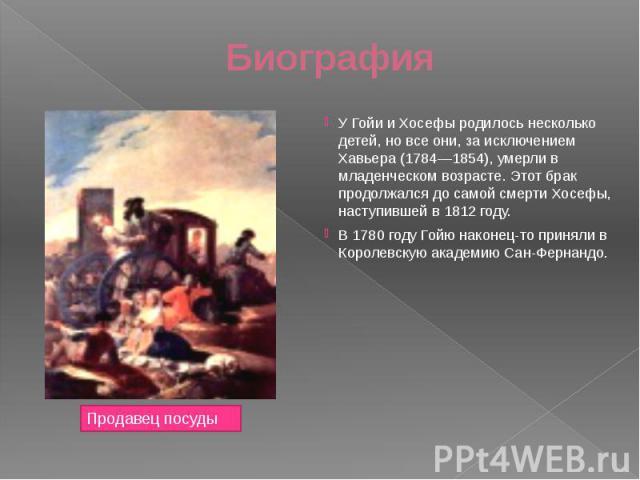 Биография У Гойи и Хосефы родилось несколько детей, но все они, за исключением Хавьера (1784—1854), умерли в младенческом возрасте. Этот брак продолжался до самой смерти Хосефы, наступившей в 1812 году.В 1780 году Гойю наконец-то приняли в Королевск…