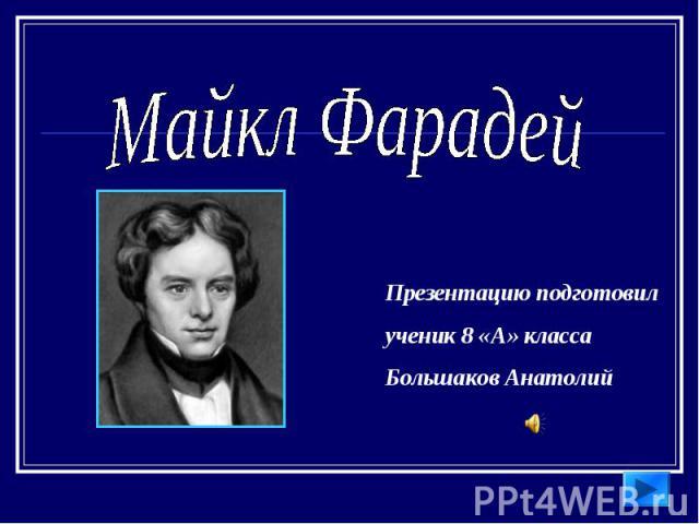 Майкл Фарадей Презентацию подготовилученик 8 «А» класса Большаков Анатолий