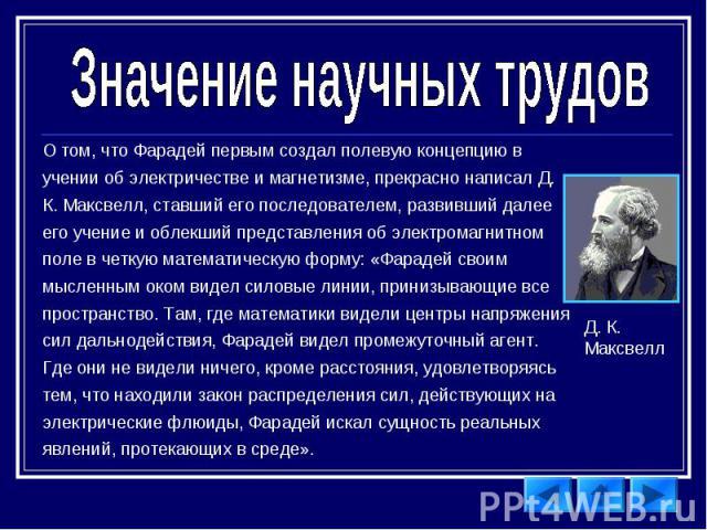 Значение научных трудов О том, что Фарадей первым создал полевую концепцию в учении об электричестве и магнетизме, прекрасно написал Д. К. Максвелл, ставший его последователем, развивший далее его учение и облекший представления об электромагнитном …