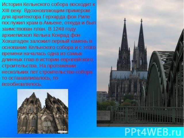 История Кельнского собора восходит к XIII веку. Вдохновляющим примером для архитектора Герхарда фон Риле послужил храм в Амьене, откуда и был заимствован план. В 1248 году архиепископ Кельна Конрад фон Хохштаден заложил первый камень в основание Кел…