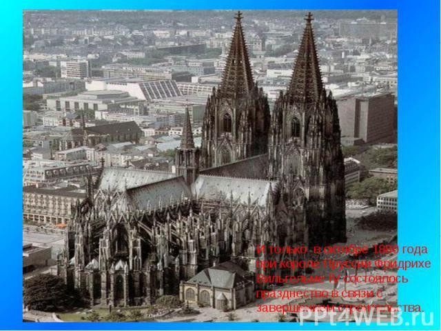 И только в октябре 1880 года при короле Пруссии Фридрихе Вильгельме IV состоялось празднество в связи с завершением строительства.