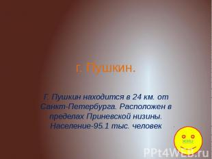 Г. Пушкин Г. Пушкин находится в 24 км. от Санкт-Петербурга. Расположен в предела